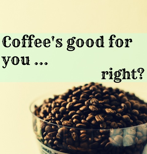 coffe's good for you, right.jpg